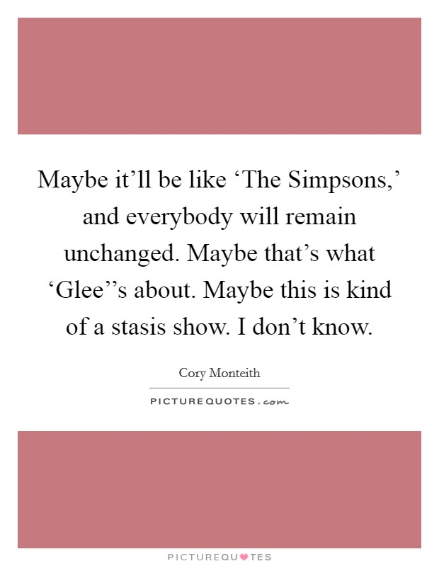 Maybe it'll be like 'The Simpsons,' and everybody will remain unchanged. Maybe that's what 'Glee''s about. Maybe this is kind of a stasis show. I don't know Picture Quote #1