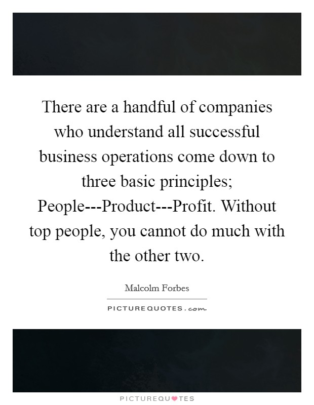 There are a handful of companies who understand all successful business operations come down to three basic principles; People---Product---Profit. Without top people, you cannot do much with the other two Picture Quote #1