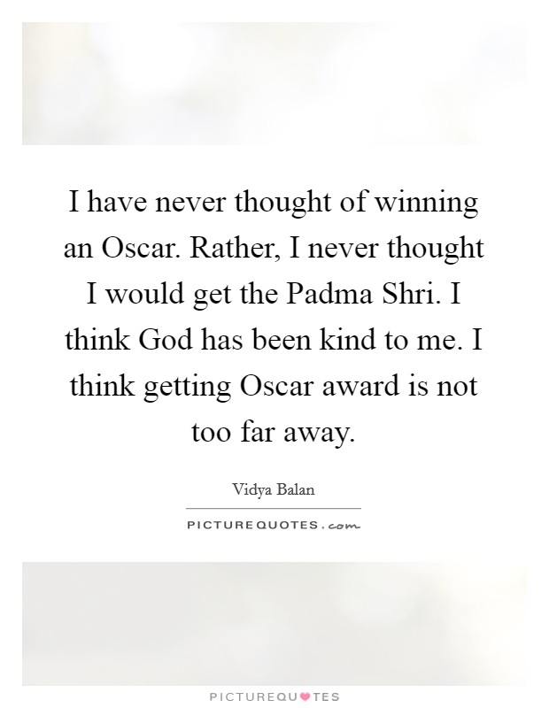 I have never thought of winning an Oscar. Rather, I never thought I would get the Padma Shri. I think God has been kind to me. I think getting Oscar award is not too far away Picture Quote #1