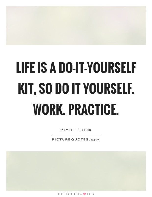 Life is a do-it-yourself kit, so do it yourself. Work. Practice Picture Quote #1
