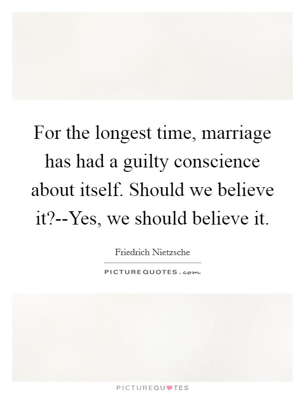 For the longest time, marriage has had a guilty conscience about itself. Should we believe it?--Yes, we should believe it Picture Quote #1