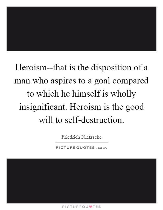 Heroism--that is the disposition of a man who aspires to a goal compared to which he himself is wholly insignificant. Heroism is the good will to self-destruction Picture Quote #1