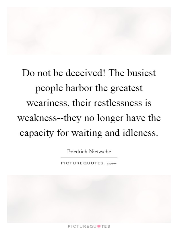 Do not be deceived! The busiest people harbor the greatest weariness, their restlessness is weakness--they no longer have the capacity for waiting and idleness Picture Quote #1