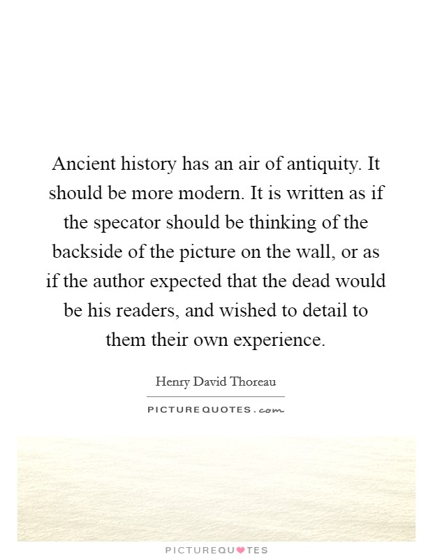 Ancient history has an air of antiquity. It should be more modern. It is written as if the specator should be thinking of the backside of the picture on the wall, or as if the author expected that the dead would be his readers, and wished to detail to them their own experience Picture Quote #1