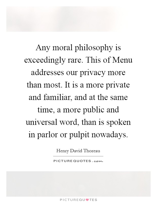 Any moral philosophy is exceedingly rare. This of Menu addresses our privacy more than most. It is a more private and familiar, and at the same time, a more public and universal word, than is spoken in parlor or pulpit nowadays Picture Quote #1