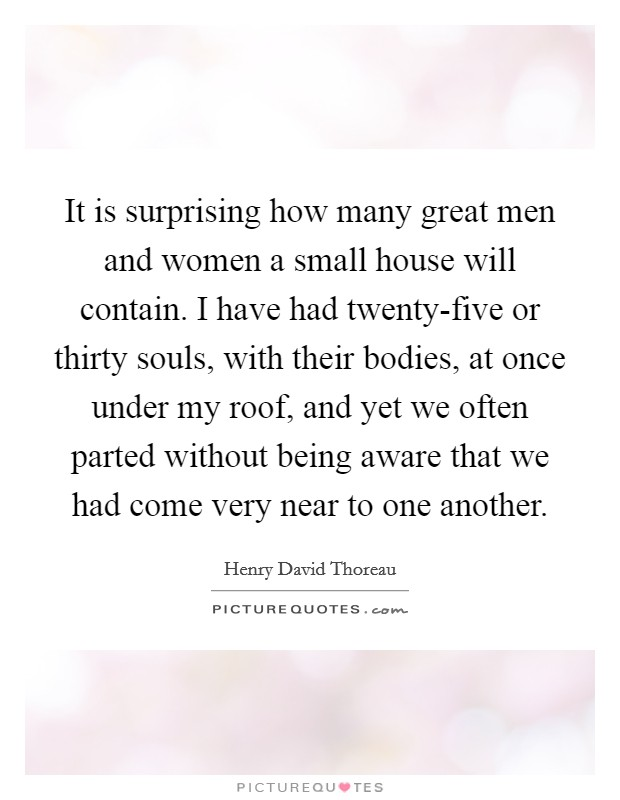 It is surprising how many great men and women a small house will contain. I have had twenty-five or thirty souls, with their bodies, at once under my roof, and yet we often parted without being aware that we had come very near to one another Picture Quote #1