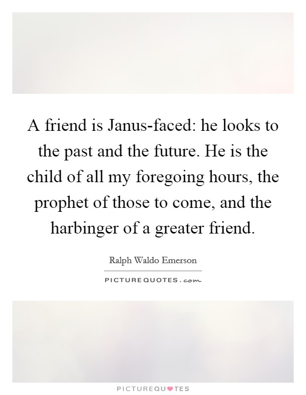 A friend is Janus-faced: he looks to the past and the future. He is the child of all my foregoing hours, the prophet of those to come, and the harbinger of a greater friend Picture Quote #1