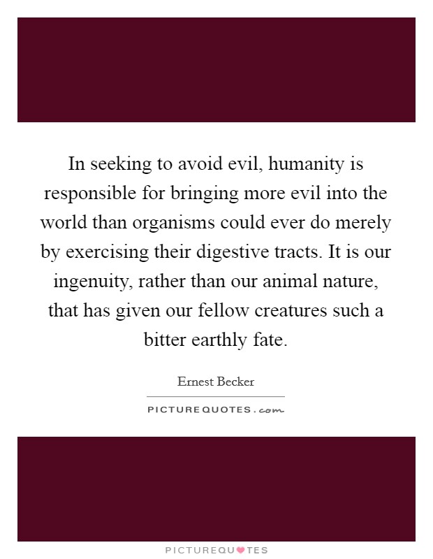 In seeking to avoid evil, humanity is responsible for bringing more evil into the world than organisms could ever do merely by exercising their digestive tracts. It is our ingenuity, rather than our animal nature, that has given our fellow creatures such a bitter earthly fate Picture Quote #1
