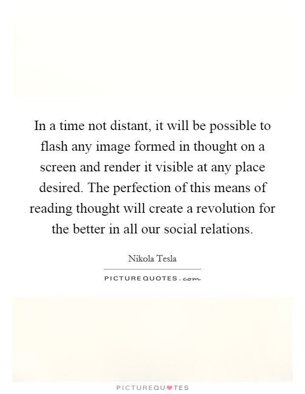 In a time not distant, it will be possible to flash any image formed in thought on a screen and render it visible at any place desired. The perfection of this means of reading thought will create a revolution for the better in all our social relations Picture Quote #1