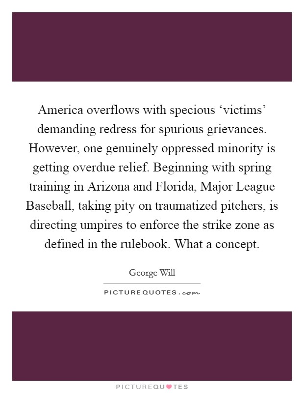 America overflows with specious 'victims' demanding redress for spurious grievances. However, one genuinely oppressed minority is getting overdue relief. Beginning with spring training in Arizona and Florida, Major League Baseball, taking pity on traumatized pitchers, is directing umpires to enforce the strike zone as defined in the rulebook. What a concept Picture Quote #1
