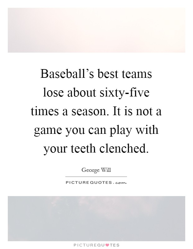 Baseball's best teams lose about sixty-five times a season. It is not a game you can play with your teeth clenched Picture Quote #1