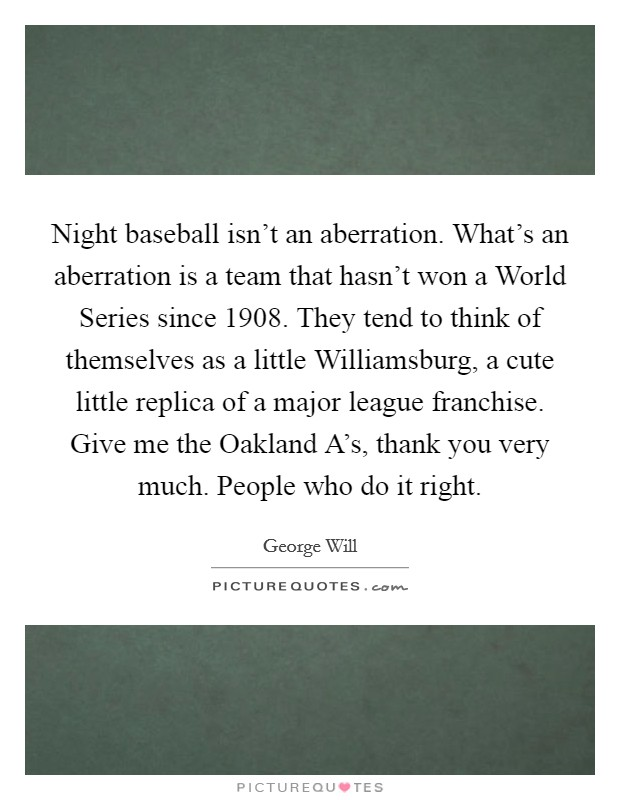 Night baseball isn't an aberration. What's an aberration is a team that hasn't won a World Series since 1908. They tend to think of themselves as a little Williamsburg, a cute little replica of a major league franchise. Give me the Oakland A's, thank you very much. People who do it right Picture Quote #1