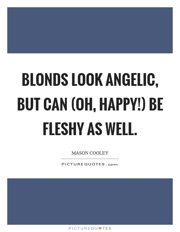 Blonds look angelic, but can (oh, happy!) be fleshy as well Picture Quote #1
