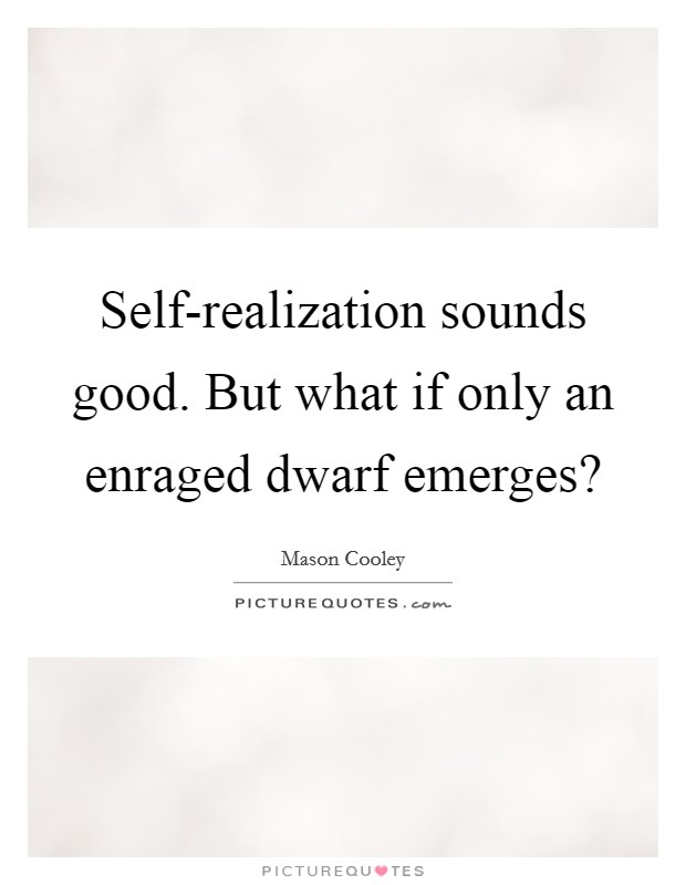 Self-realization sounds good. But what if only an enraged dwarf emerges? Picture Quote #1