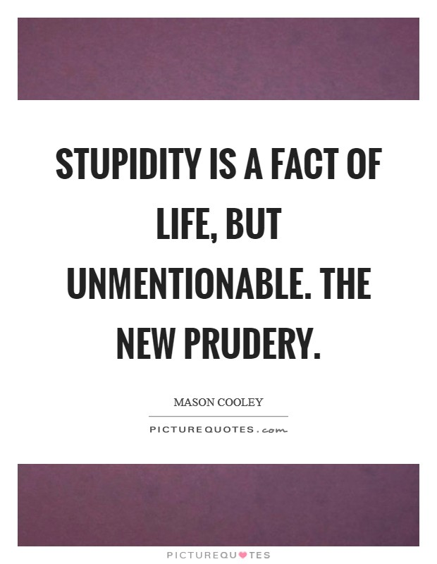 Stupidity is a fact of life, but unmentionable. The new Prudery Picture Quote #1