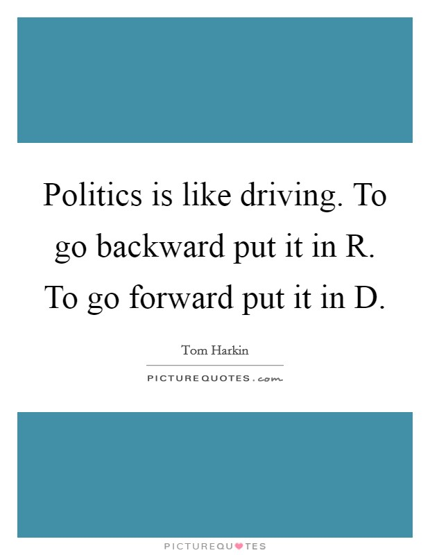 Politics is like driving. To go backward put it in R. To go forward put it in D Picture Quote #1