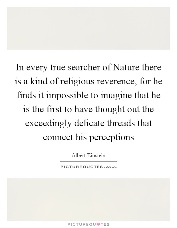 In every true searcher of Nature there is a kind of religious reverence, for he finds it impossible to imagine that he is the first to have thought out the exceedingly delicate threads that connect his perceptions Picture Quote #1