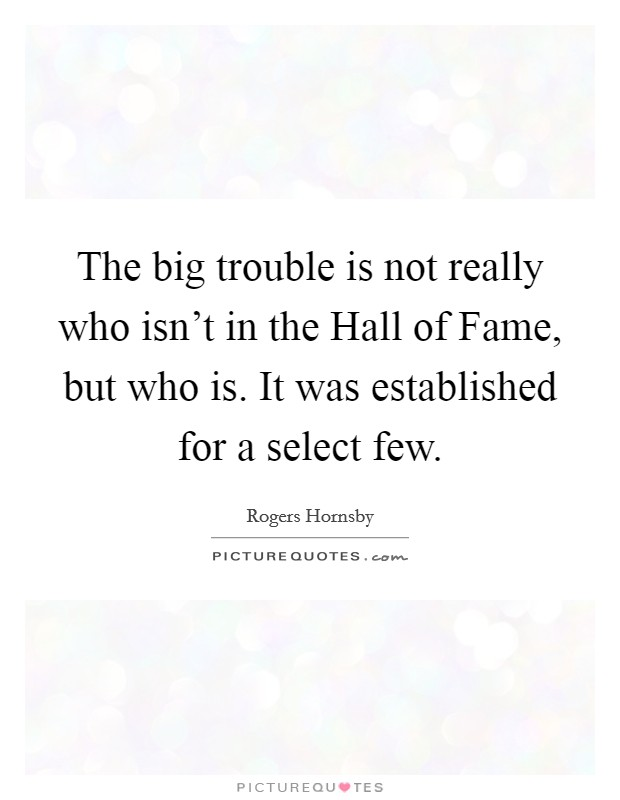 The big trouble is not really who isn't in the Hall of Fame, but who is. It was established for a select few Picture Quote #1