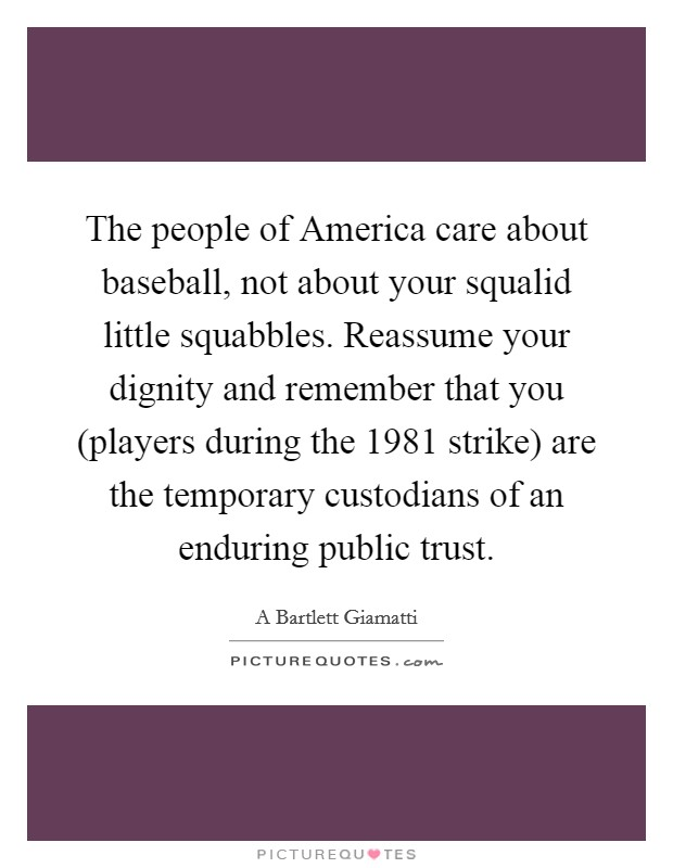 The people of America care about baseball, not about your squalid little squabbles. Reassume your dignity and remember that you (players during the 1981 strike) are the temporary custodians of an enduring public trust Picture Quote #1
