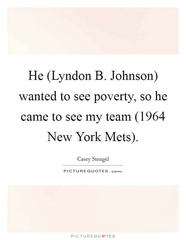 He (Lyndon B. Johnson) wanted to see poverty, so he came to see my team (1964 New York Mets) Picture Quote #1