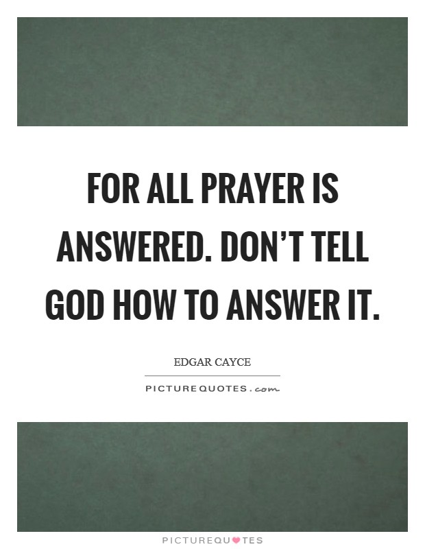 For all prayer is answered. Don't tell God how to answer it Picture Quote #1