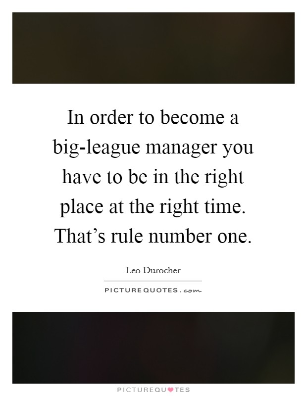 In order to become a big-league manager you have to be in the right place at the right time. That's rule number one Picture Quote #1