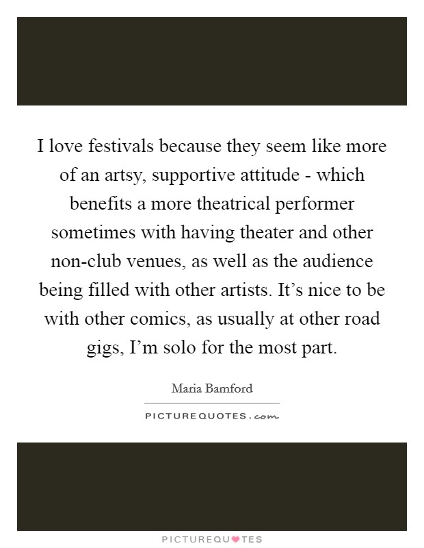 I love festivals because they seem like more of an artsy, supportive attitude - which benefits a more theatrical performer sometimes with having theater and other non-club venues, as well as the audience being filled with other artists. It's nice to be with other comics, as usually at other road gigs, I'm solo for the most part Picture Quote #1