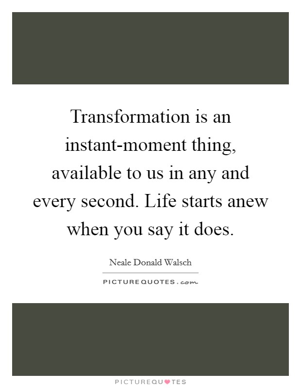 Transformation is an instant-moment thing, available to us in any and every second. Life starts anew when you say it does Picture Quote #1