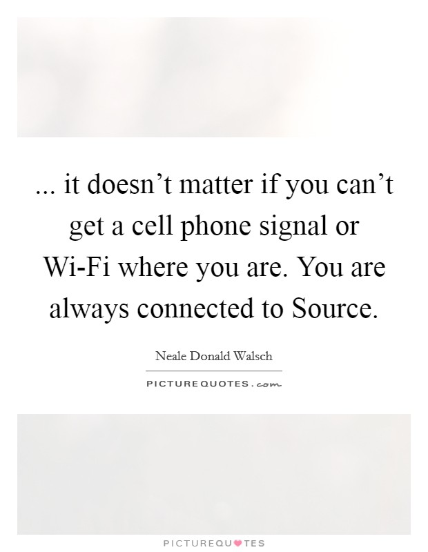 ... it doesn't matter if you can't get a cell phone signal or Wi-Fi where you are. You are always connected to Source Picture Quote #1