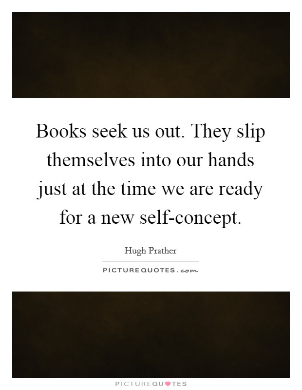 Books seek us out. They slip themselves into our hands just at the time we are ready for a new self-concept Picture Quote #1