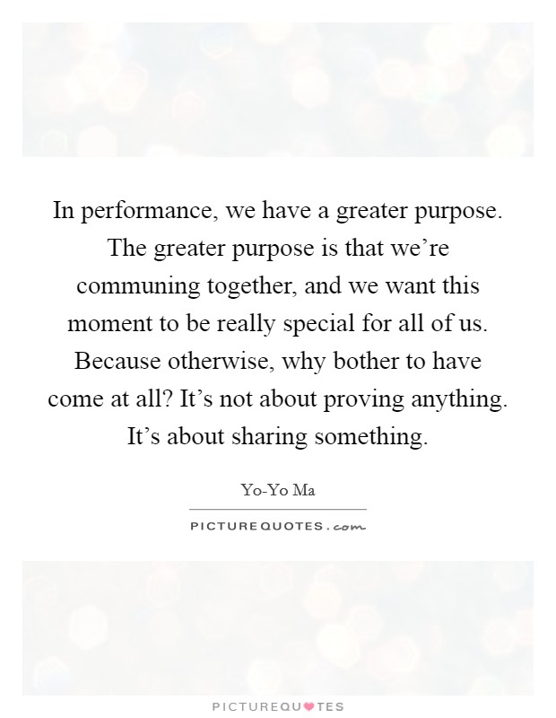 In performance, we have a greater purpose. The greater purpose is that we're communing together, and we want this moment to be really special for all of us. Because otherwise, why bother to have come at all? It's not about proving anything. It's about sharing something Picture Quote #1