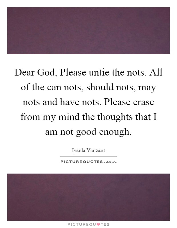 Dear God, Please untie the nots. All of the can nots, should nots, may nots and have nots. Please erase from my mind the thoughts that I am not good enough Picture Quote #1