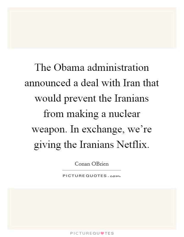 The Obama administration announced a deal with Iran that would prevent the Iranians from making a nuclear weapon. In exchange, we're giving the Iranians Netflix Picture Quote #1