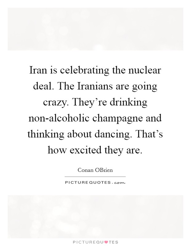 Iran is celebrating the nuclear deal. The Iranians are going crazy. They're drinking non-alcoholic champagne and thinking about dancing. That's how excited they are Picture Quote #1