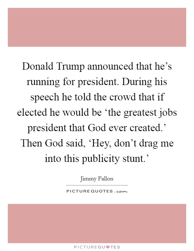 Donald Trump announced that he's running for president. During his speech he told the crowd that if elected he would be 'the greatest jobs president that God ever created.' Then God said, 'Hey, don't drag me into this publicity stunt.' Picture Quote #1