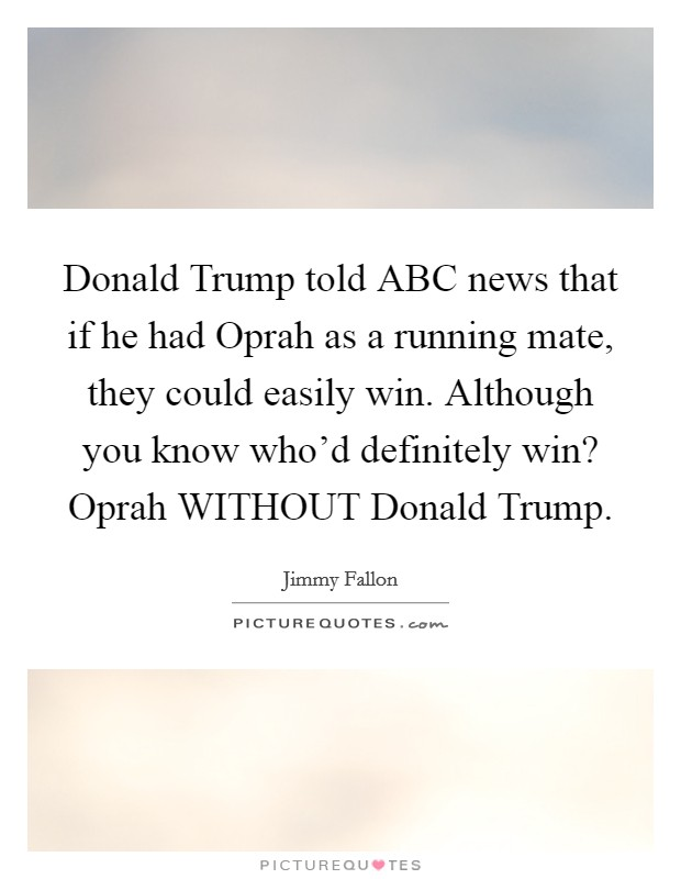 Donald Trump told ABC news that if he had Oprah as a running mate, they could easily win. Although you know who'd definitely win? Oprah WITHOUT Donald Trump Picture Quote #1