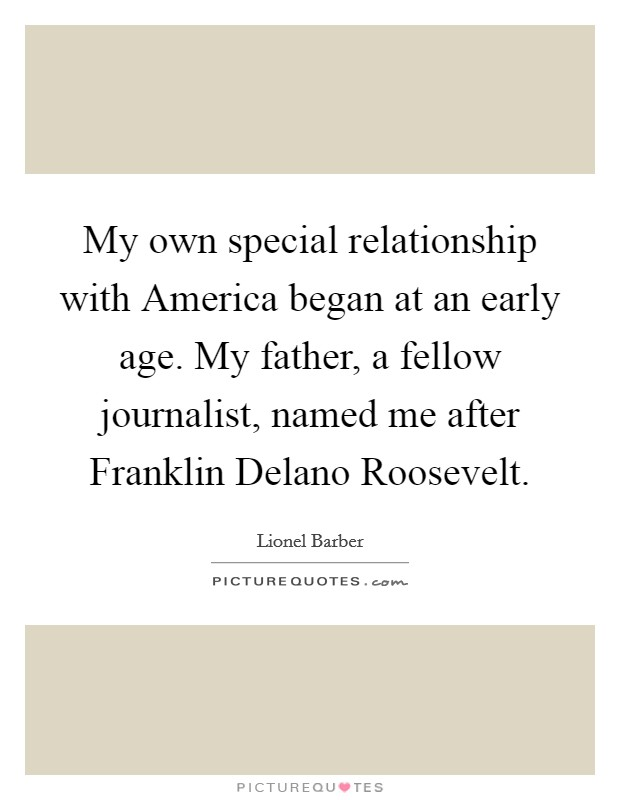 My own special relationship with America began at an early age. My father, a fellow journalist, named me after Franklin Delano Roosevelt Picture Quote #1