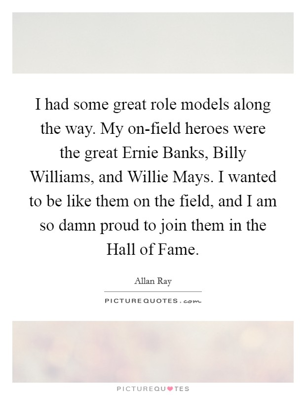 I had some great role models along the way. My on-field heroes were the great Ernie Banks, Billy Williams, and Willie Mays. I wanted to be like them on the field, and I am so damn proud to join them in the Hall of Fame Picture Quote #1
