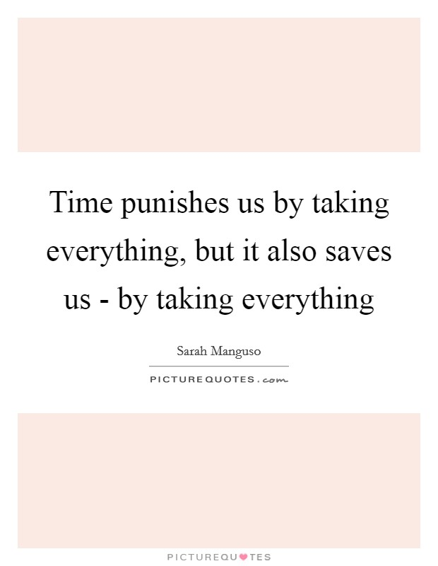 Time punishes us by taking everything, but it also saves us - by taking everything Picture Quote #1
