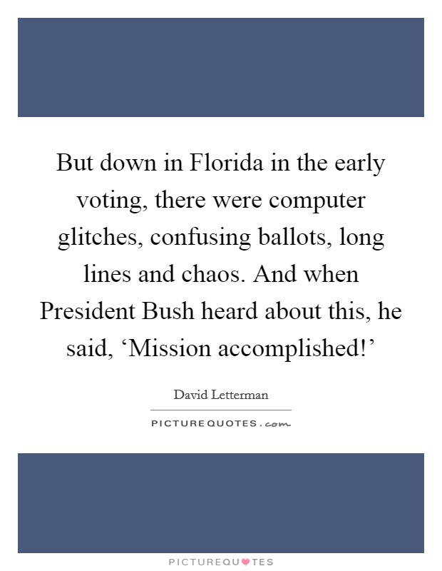 But down in Florida in the early voting, there were computer glitches, confusing ballots, long lines and chaos. And when President Bush heard about this, he said, 'Mission accomplished!' Picture Quote #1