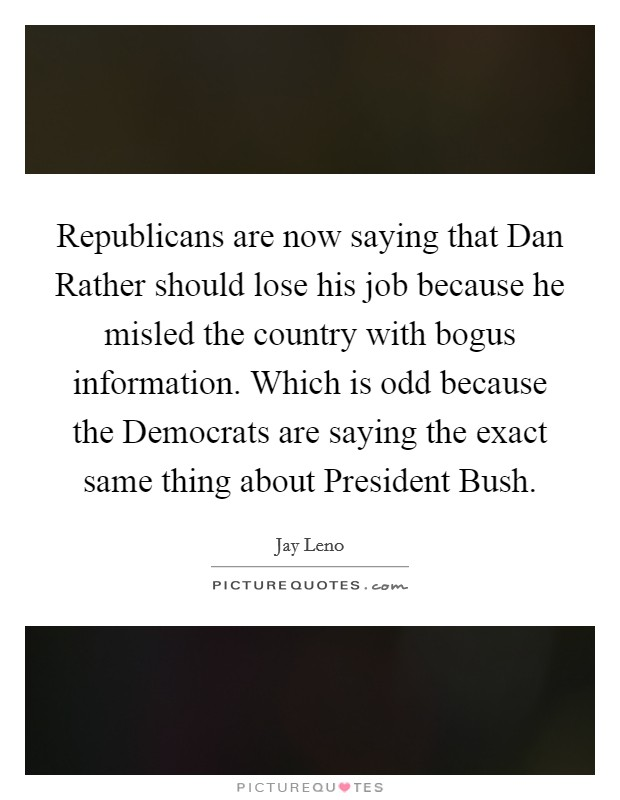 Republicans are now saying that Dan Rather should lose his job because he misled the country with bogus information. Which is odd because the Democrats are saying the exact same thing about President Bush Picture Quote #1