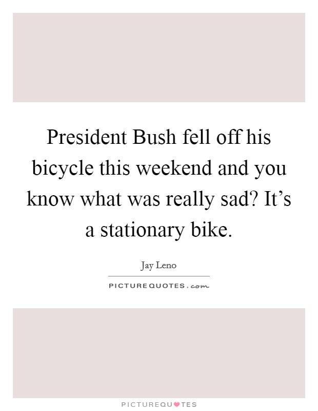 President Bush fell off his bicycle this weekend and you know what was really sad? It's a stationary bike Picture Quote #1