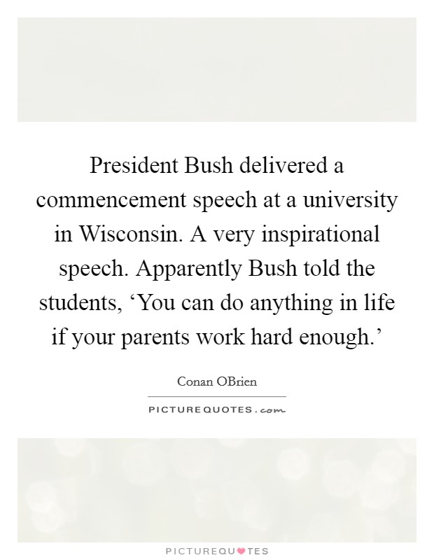 President Bush delivered a commencement speech at a university in Wisconsin. A very inspirational speech. Apparently Bush told the students, 'You can do anything in life if your parents work hard enough.' Picture Quote #1