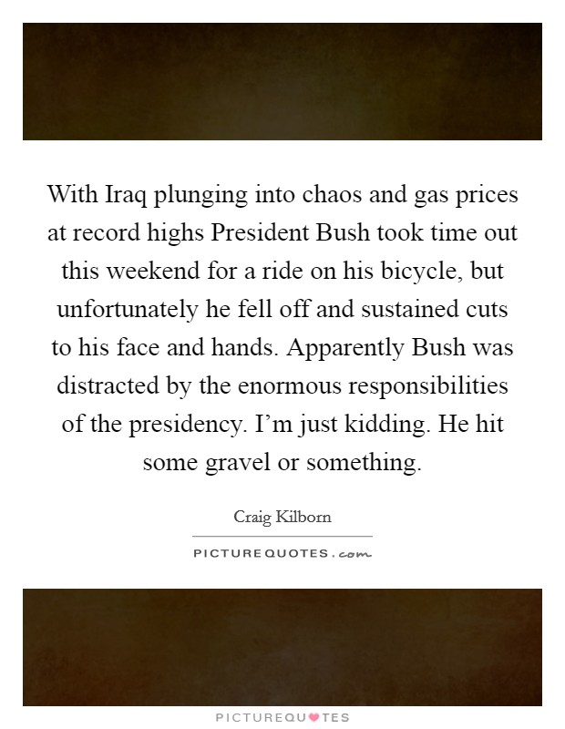With Iraq plunging into chaos and gas prices at record highs President Bush took time out this weekend for a ride on his bicycle, but unfortunately he fell off and sustained cuts to his face and hands. Apparently Bush was distracted by the enormous responsibilities of the presidency. I'm just kidding. He hit some gravel or something Picture Quote #1