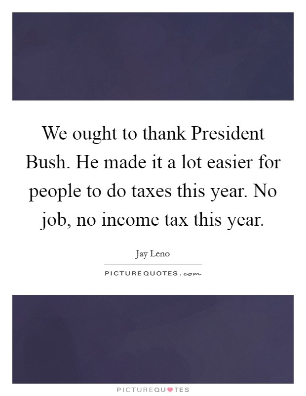 We ought to thank President Bush. He made it a lot easier for people to do taxes this year. No job, no income tax this year Picture Quote #1