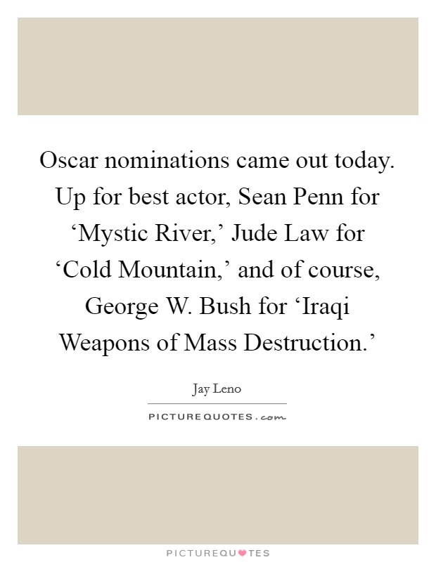 Oscar nominations came out today. Up for best actor, Sean Penn for 'Mystic River,' Jude Law for 'Cold Mountain,' and of course, George W. Bush for 'Iraqi Weapons of Mass Destruction.' Picture Quote #1