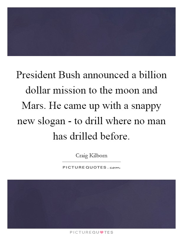 President Bush announced a billion dollar mission to the moon and Mars. He came up with a snappy new slogan - to drill where no man has drilled before Picture Quote #1