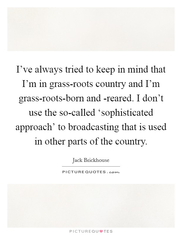 I've always tried to keep in mind that I'm in grass-roots country and I'm grass-roots-born and -reared. I don't use the so-called 'sophisticated approach' to broadcasting that is used in other parts of the country Picture Quote #1