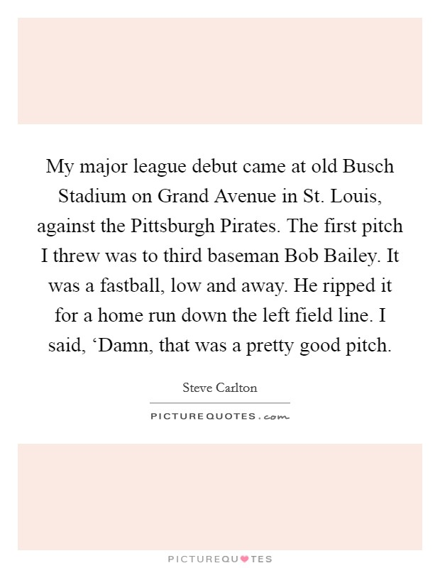 My major league debut came at old Busch Stadium on Grand Avenue in St. Louis, against the Pittsburgh Pirates. The first pitch I threw was to third baseman Bob Bailey. It was a fastball, low and away. He ripped it for a home run down the left field line. I said, 'Damn, that was a pretty good pitch Picture Quote #1