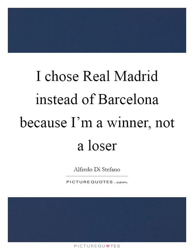 I chose Real Madrid instead of Barcelona because I'm a winner, not a loser Picture Quote #1